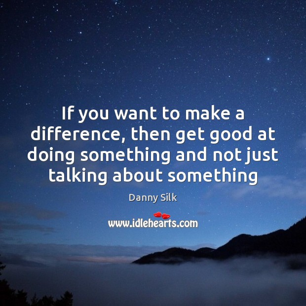 Image, If you want to make a difference, then get good at doing