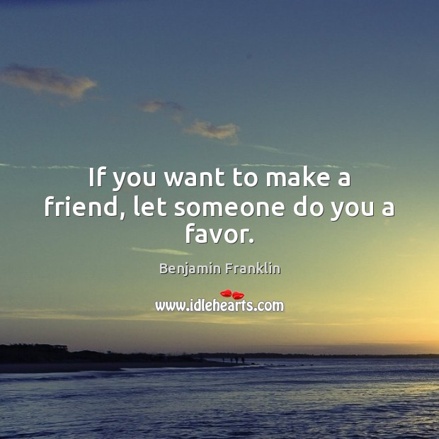 Image, If you want to make a friend, let someone do you a favor.