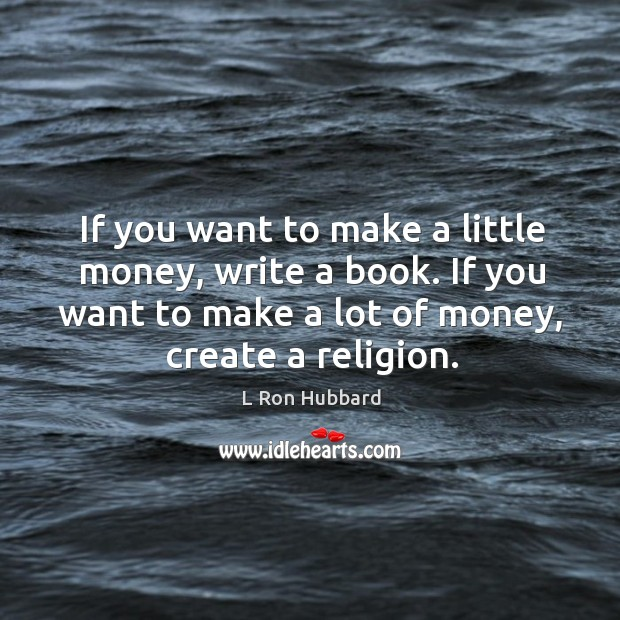 Image, If you want to make a little money, write a book. If you want to make a lot of money, create a religion.