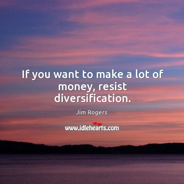 If you want to make a lot of money, resist diversification. Jim Rogers Picture Quote