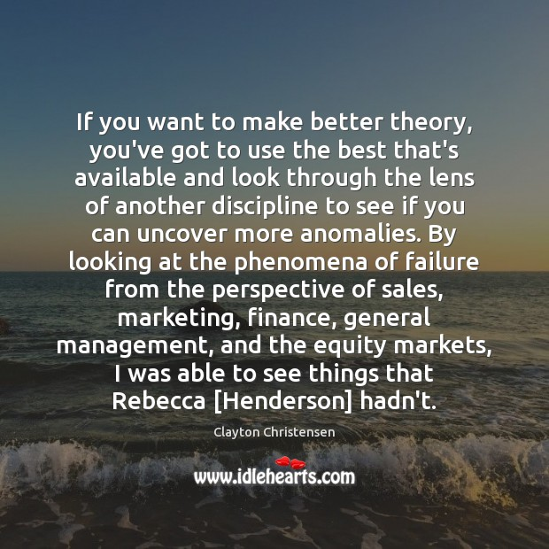 If you want to make better theory, you've got to use the Clayton Christensen Picture Quote