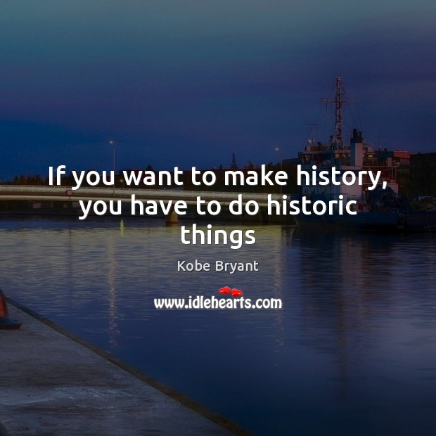 If you want to make history, you have to do historic things Kobe Bryant Picture Quote