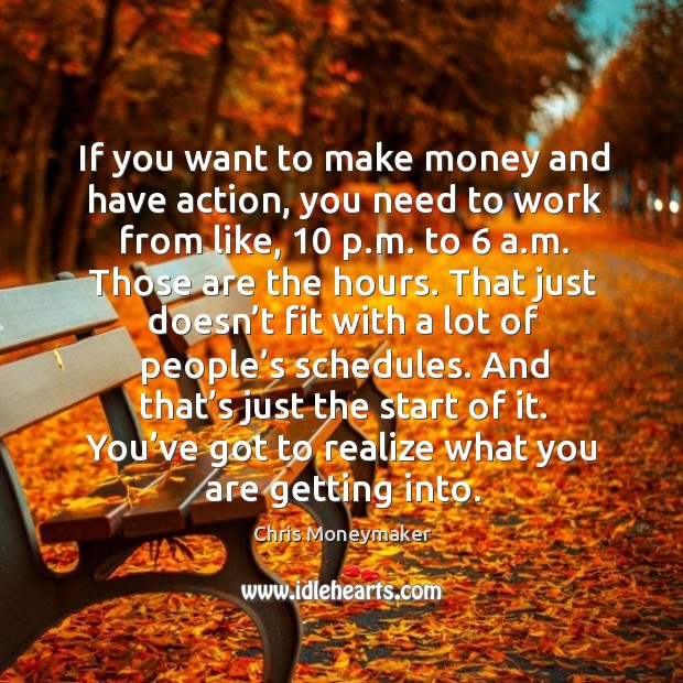 If you want to make money and have action, you need to work from like, 10 p.m. To 6 a.m. Chris Moneymaker Picture Quote