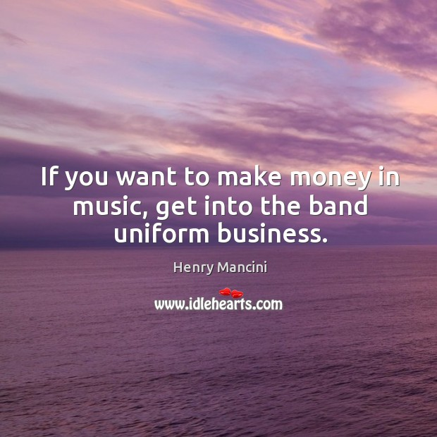 If you want to make money in music, get into the band uniform business. Image