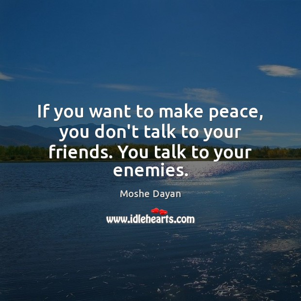 Image, If you want to make peace, you talk to your enemies.