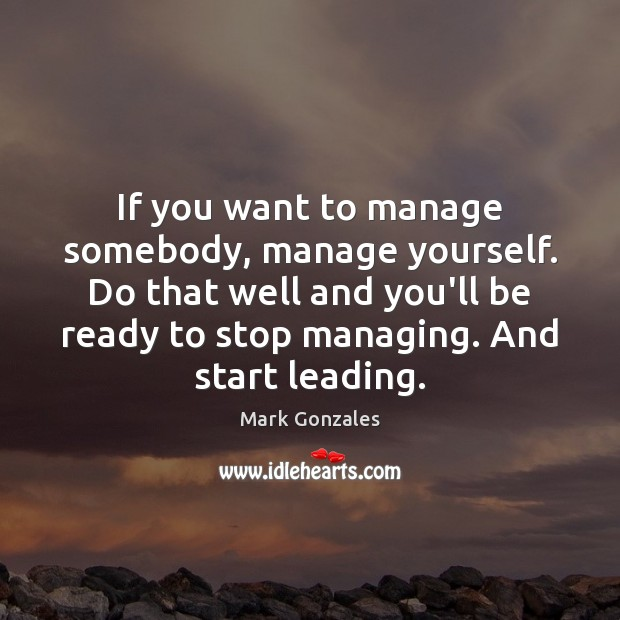 If you want to manage somebody, manage yourself. Do that well and Image