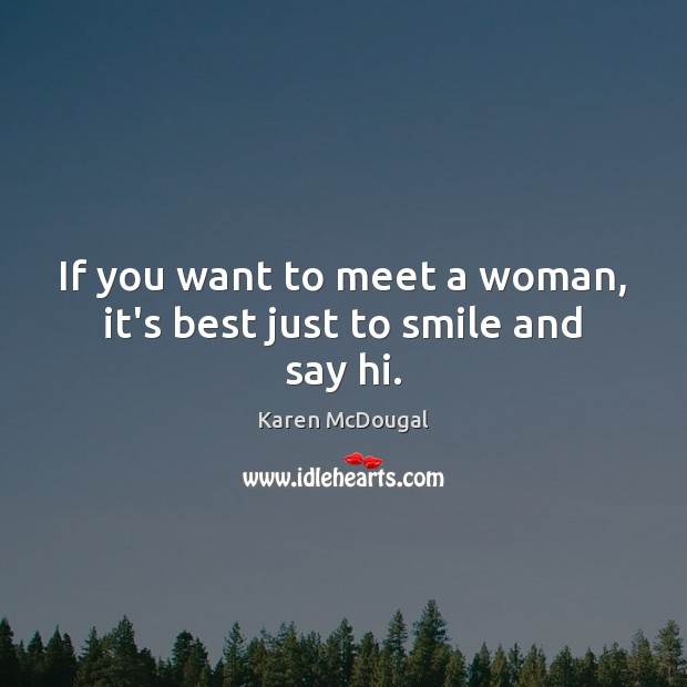 If you want to meet a woman, it's best just to smile and say hi. Image