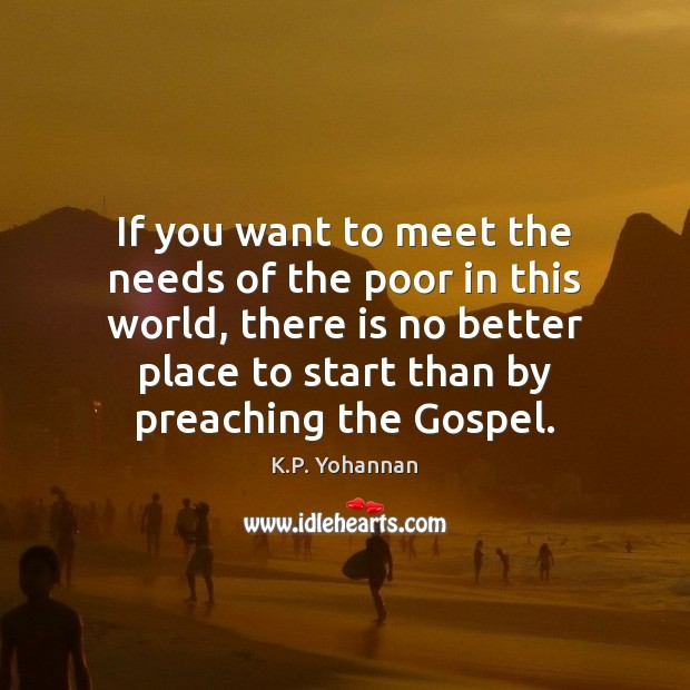 If you want to meet the needs of the poor in this K.P. Yohannan Picture Quote