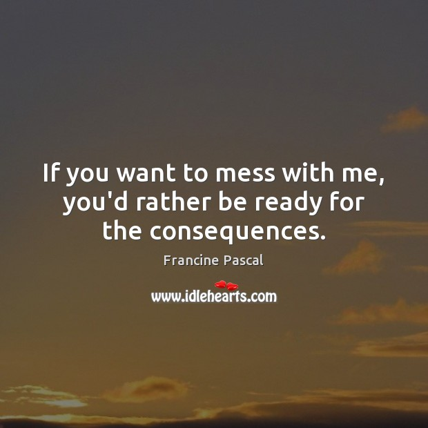 If you want to mess with me, you'd rather be ready for the consequences. Francine Pascal Picture Quote