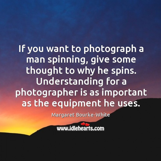 If you want to photograph a man spinning, give some thought to why he spins. Margaret Bourke-White Picture Quote