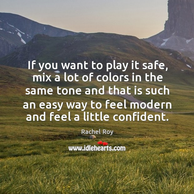 If you want to play it safe, mix a lot of colors in the same tone and that is such an easy way to Rachel Roy Picture Quote