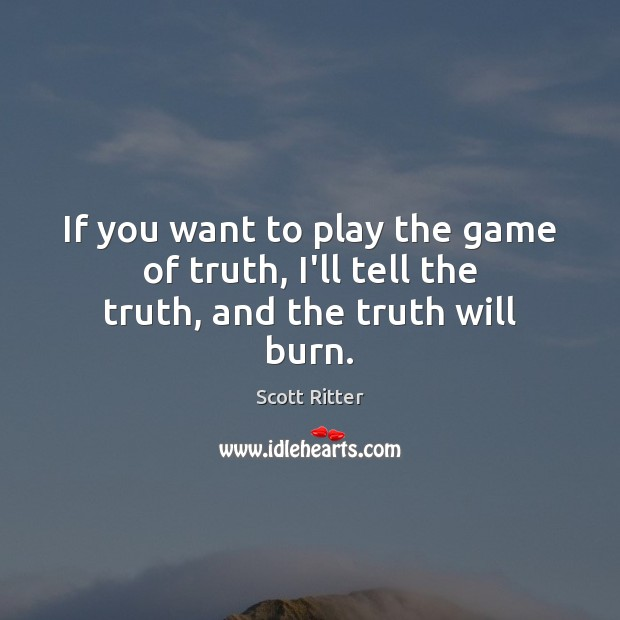 If you want to play the game of truth, I'll tell the truth, and the truth will burn. Scott Ritter Picture Quote