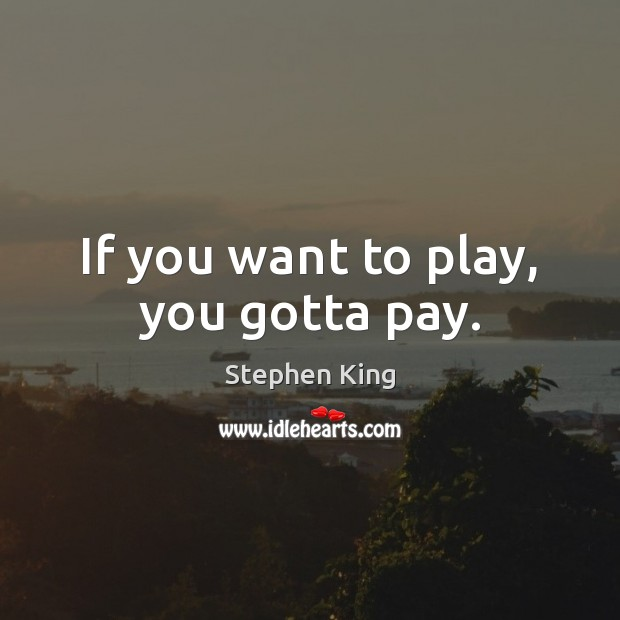 Image, If you want to play, you gotta pay.