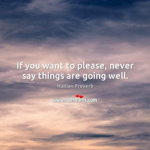 If you want to please, never say things are going well. Haitian Proverbs Image