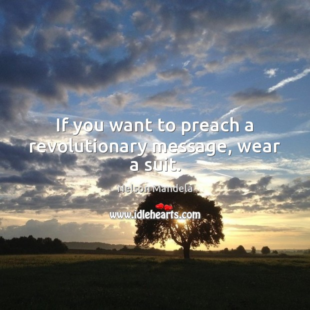 If you want to preach a revolutionary message, wear a suit. Image