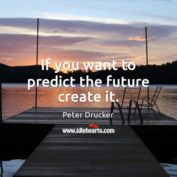 If you want to predict the future create it. Image