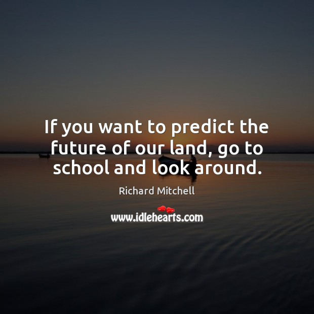 If you want to predict the future of our land, go to school and look around. Image
