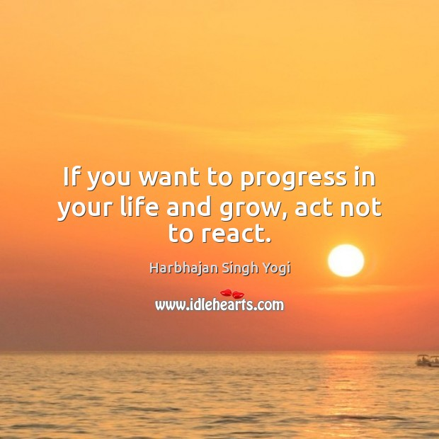 If you want to progress in your life and grow, act not to react. Harbhajan Singh Yogi Picture Quote