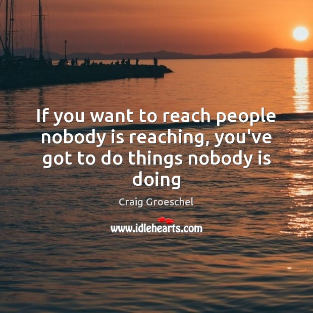 If you want to reach people nobody is reaching, you've got to do things nobody is doing Image
