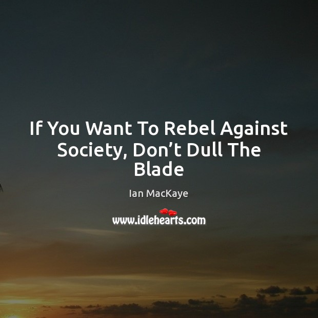 Image, If You Want To Rebel Against Society, Don't Dull The Blade