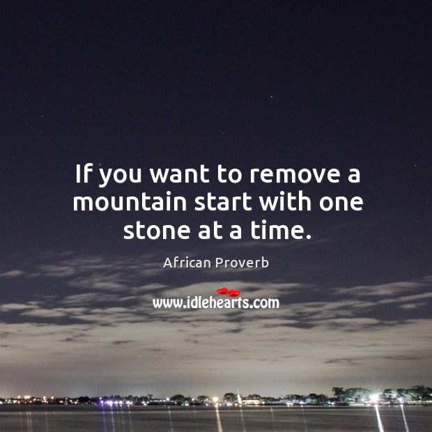 Image, If you want to remove a mountain start with one stone at a time.