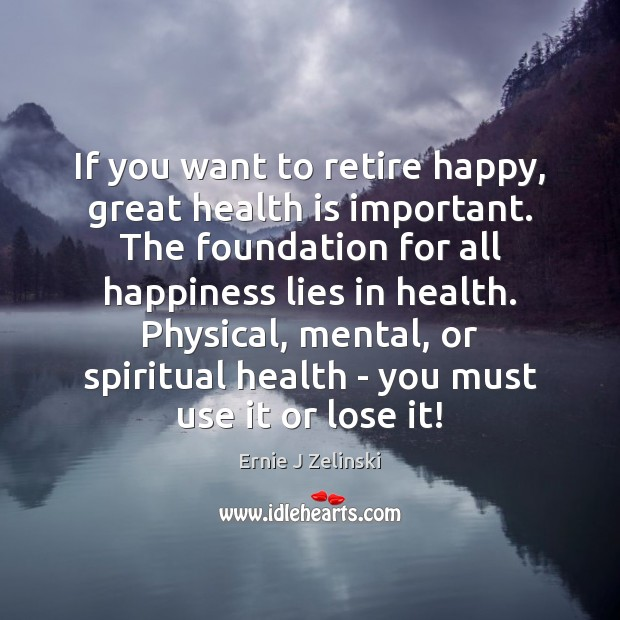 If you want to retire happy, great health is important. The foundation Ernie J Zelinski Picture Quote