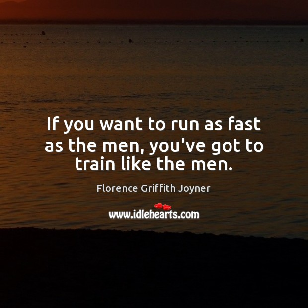 If you want to run as fast as the men, you've got to train like the men. Image