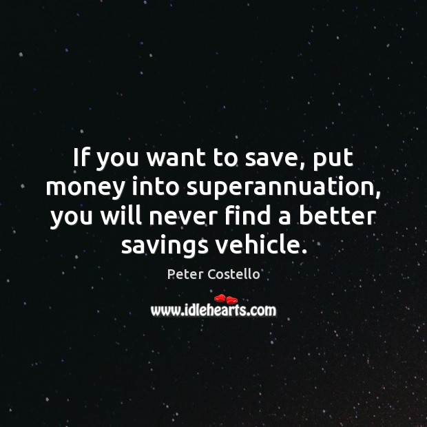 If you want to save, put money into superannuation, you will never Peter Costello Picture Quote