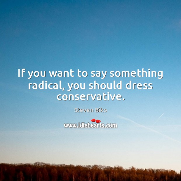 If you want to say something radical, you should dress conservative. Steven Biko Picture Quote