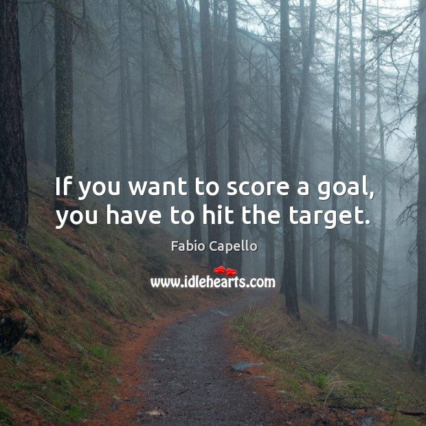 If you want to score a goal, you have to hit the target. Fabio Capello Picture Quote