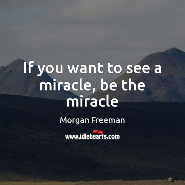 If you want to see a miracle, be the miracle Morgan Freeman Picture Quote