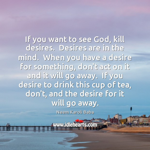 If you want to see God, kill desires.  Desires are in the Image