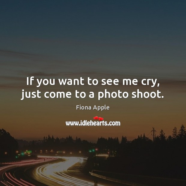 If you want to see me cry, just come to a photo shoot. Fiona Apple Picture Quote