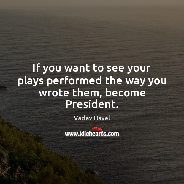 If you want to see your plays performed the way you wrote them, become President. Image