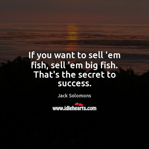 If you want to sell 'em fish, sell 'em big fish. That's the secret to success. Image