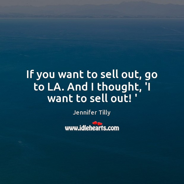 If you want to sell out, go to LA. And I thought, 'I want to sell out! ' Image