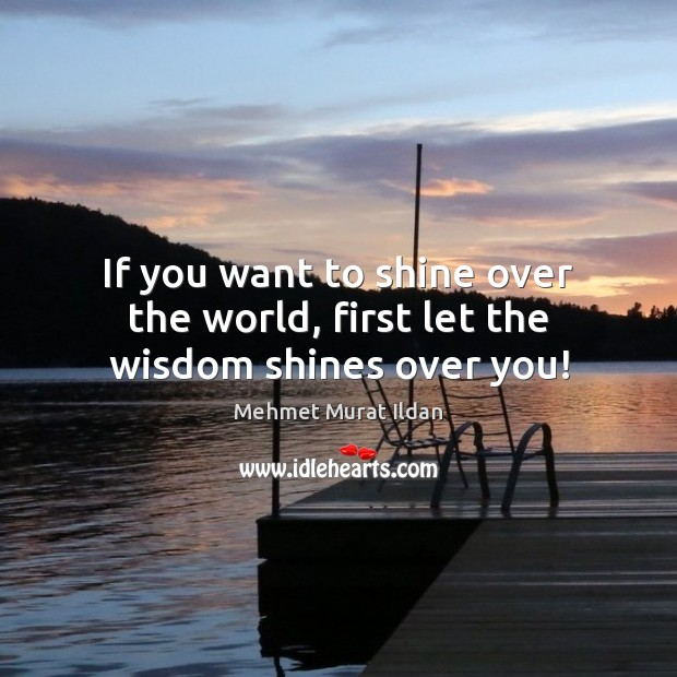 Image, If you want to shine over the world, first let the wisdom shines over you!