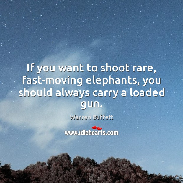 If you want to shoot rare, fast-moving elephants, you should always carry a loaded gun. Warren Buffett Picture Quote