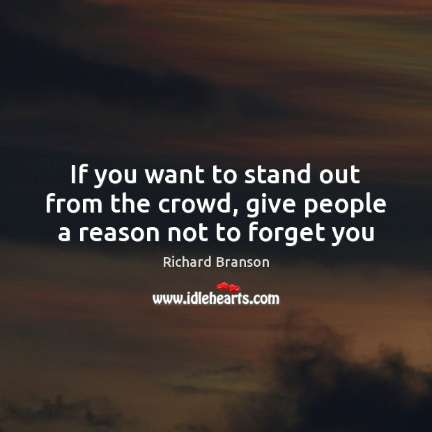 If you want to stand out from the crowd, give people a reason not to forget you Richard Branson Picture Quote
