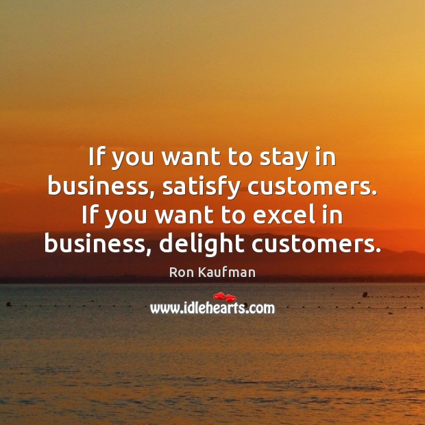 If you want to stay in business, satisfy customers. If you want Ron Kaufman Picture Quote