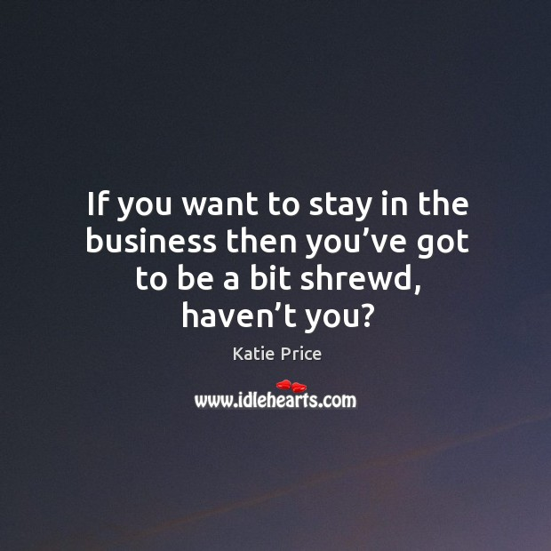 If you want to stay in the business then you've got to be a bit shrewd, haven't you? Katie Price Picture Quote