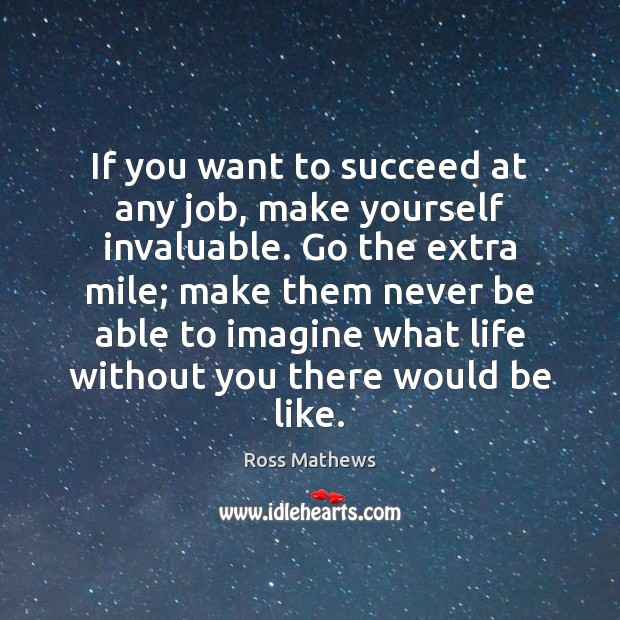 If you want to succeed at any job, make yourself invaluable. Go Life Without You Quotes Image