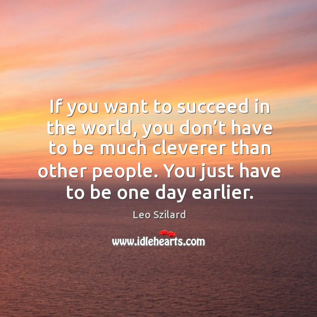 If you want to succeed in the world, you don't have to be much cleverer than other people. Leo Szilard Picture Quote
