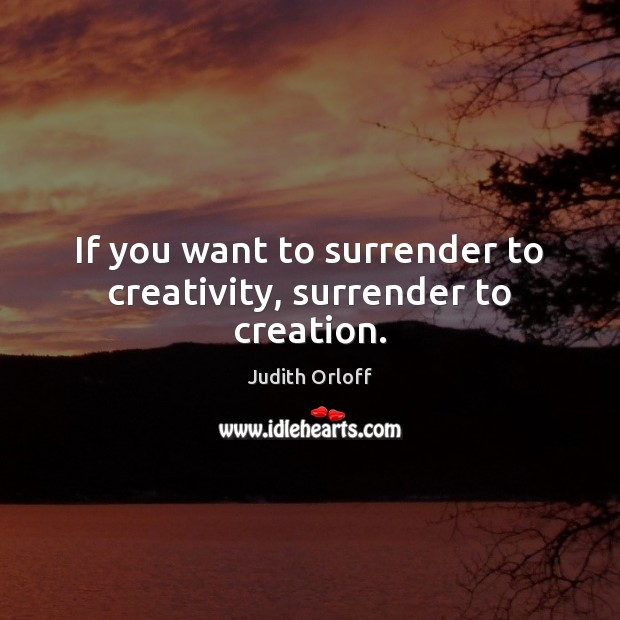 Image, If you want to surrender to creativity, surrender to creation.