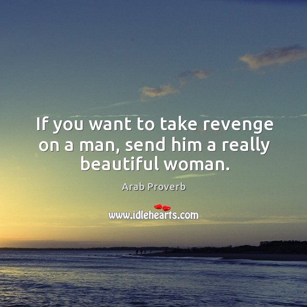 If you want to take revenge on a man, send him a really beautiful woman. Arab Proverbs Image