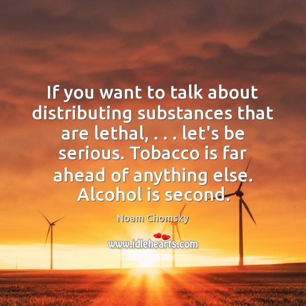 If you want to talk about distributing substances that are lethal, . . . let's Alcohol Quotes Image