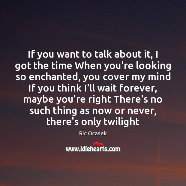 If you want to talk about it, I got the time When Now or Never Quotes Image