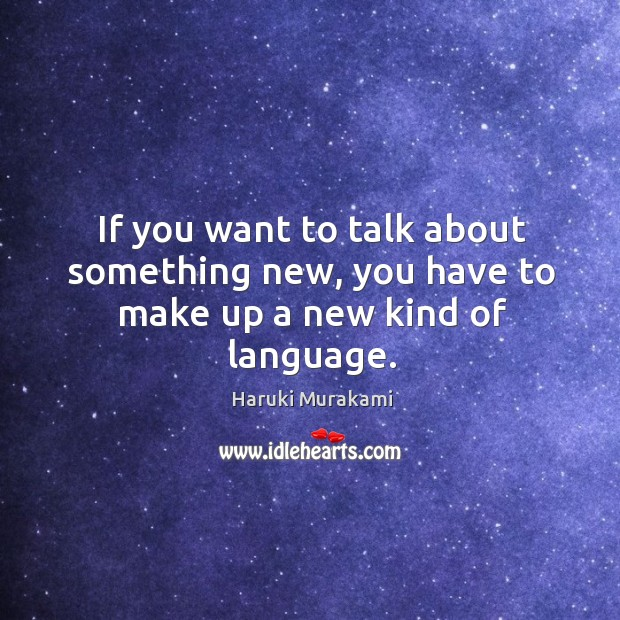 If you want to talk about something new, you have to make up a new kind of language. Image