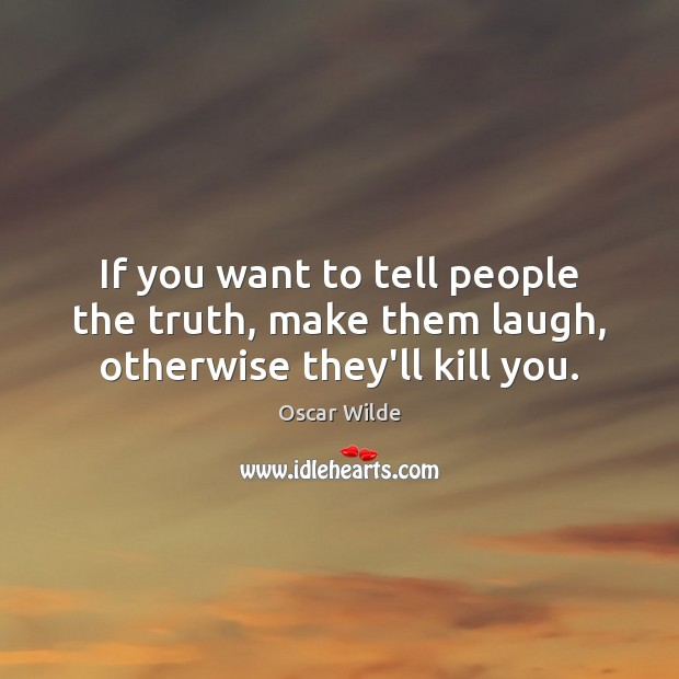 Image, If you want to tell people the truth, make them laugh, otherwise they'll kill you.