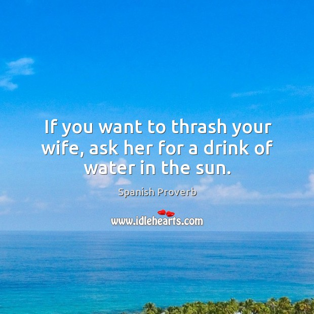 If you want to thrash your wife, ask her for a drink of water in the sun. Image